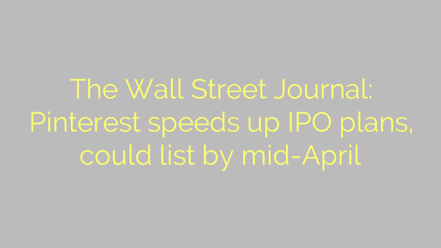 The Wall Street Journal: Pinterest speeds up IPO plans, could list by mid-April