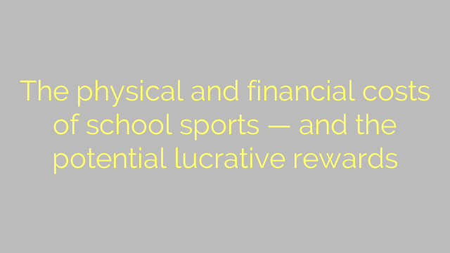 The physical and financial costs of school sports — and the potential lucrative rewards