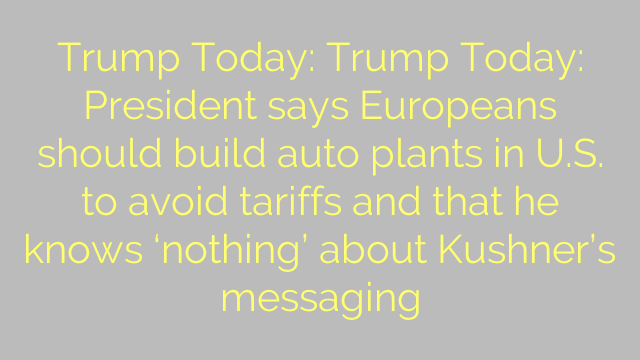 Trump Today: Trump Today: President says Europeans should build auto plants in U.S. to avoid tariffs and that he knows 'nothing' about Kushner's messaging