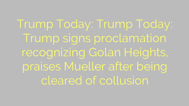 Trump Today: Trump Today: Trump signs proclamation recognizing Golan Heights, praises Mueller after being cleared of collusion