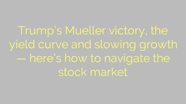 Trump's Mueller victory, the yield curve and slowing growth — here's how to navigate the stock market