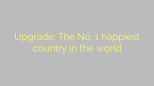 Upgrade: The No. 1 happiest country in the world
