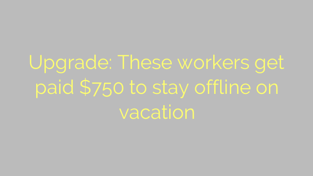 Upgrade: These workers get paid $750 to stay offline on vacation