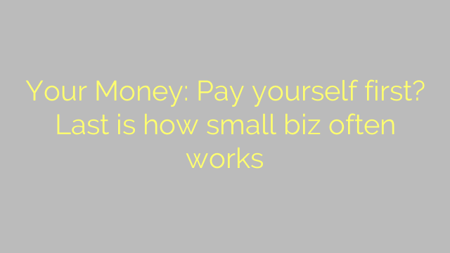 Your Money: Pay yourself first? Last is how small biz often works