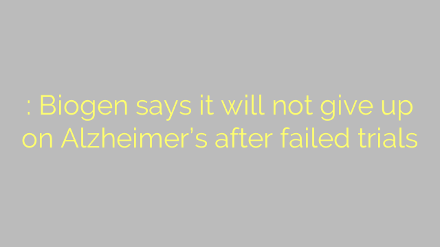 : Biogen says it will not give up on Alzheimer's after failed trials