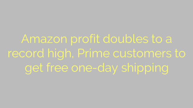 Amazon profit doubles to a record high, Prime customers to get free one-day shipping