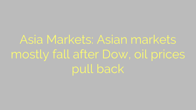 Asia Markets: Asian markets mostly fall after Dow, oil prices pull back