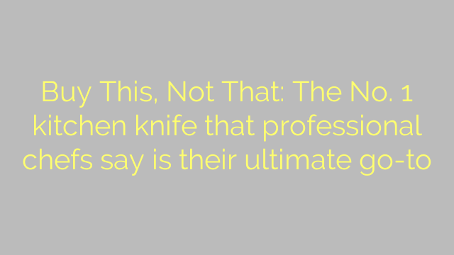 Buy This, Not That: The No. 1 kitchen knife that professional chefs say is their ultimate go-to