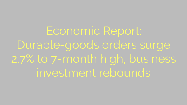Economic Report: Durable-goods orders surge 2.7% to 7-month high, business investment rebounds