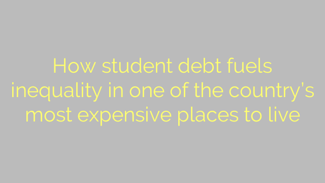 How student debt fuels inequality in one of the country's most expensive places to live