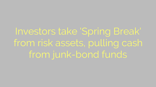 Investors take 'Spring Break' from risk assets, pulling cash from junk-bond funds