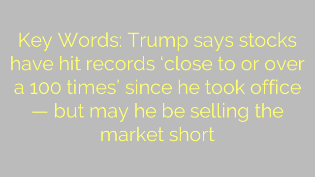 Key Words: Trump says stocks have hit records 'close to or over a 100 times' since he took office — but may he be selling the market short
