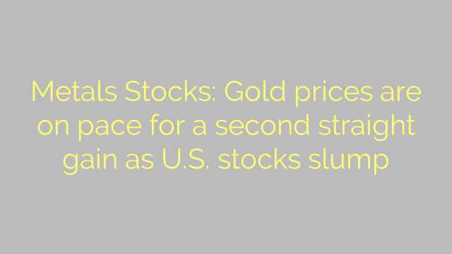 Metals Stocks: Gold prices are on pace for a second straight gain as U.S. stocks slump