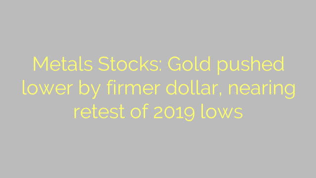 Metals Stocks: Gold pushed lower by firmer dollar, nearing retest of 2019 lows