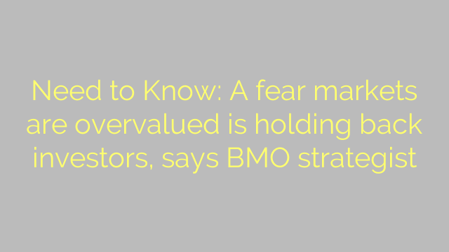 Need to Know: A fear markets are overvalued is holding back investors, says BMO strategist