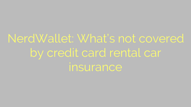 NerdWallet: What's not covered by credit card rental car insurance