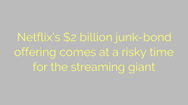 Netflix's $2 billion junk-bond offering comes at a risky time for the streaming giant