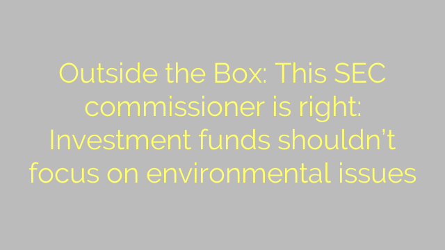 Outside the Box: This SEC commissioner is right: Investment funds shouldn't focus on environmental issues