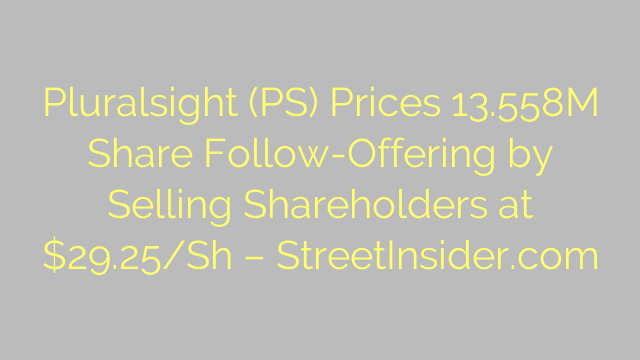 Pluralsight (PS) Prices 13.558M Share Follow-Offering by Selling Shareholders at $29.25/Sh – StreetInsider.com