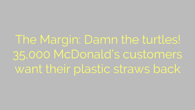 The Margin: Damn the turtles! 35,000 McDonald's customers want their plastic straws back