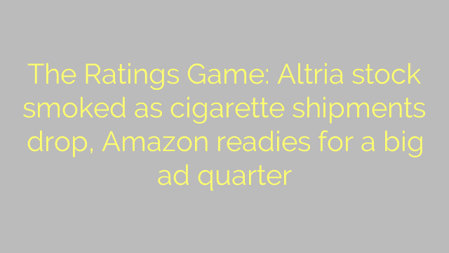 The Ratings Game: Altria stock smoked as cigarette shipments drop, Amazon readies for a big ad quarter