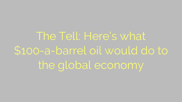 The Tell: Here's what $100-a-barrel oil would do to the global economy