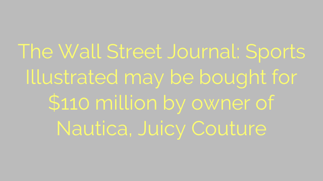 The Wall Street Journal: Sports Illustrated may be bought for $110 million by owner of Nautica, Juicy Couture