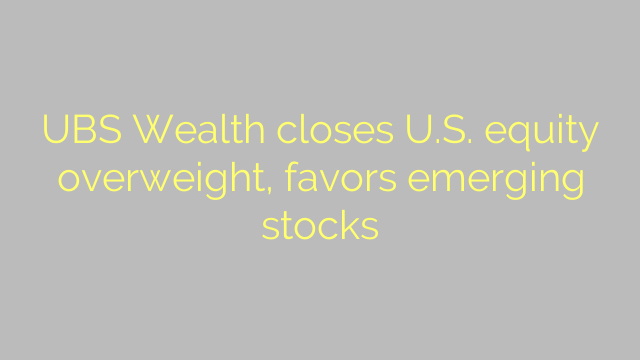 UBS Wealth closes U.S. equity overweight, favors emerging stocks