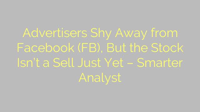 Advertisers Shy Away from Facebook (FB), But the Stock Isn't a Sell Just Yet – Smarter Analyst