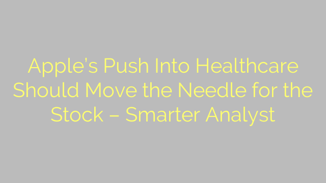 Apple's Push Into Healthcare Should Move the Needle for the Stock – Smarter Analyst