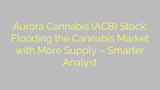 Aurora Cannabis (ACB) Stock: Flooding the Cannabis Market with More Supply – Smarter Analyst