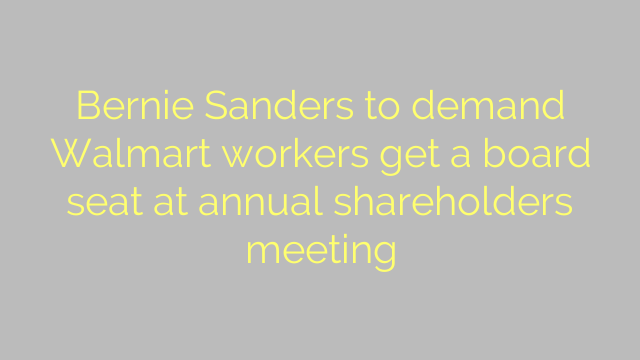 Bernie Sanders to demand Walmart workers get a board seat at annual shareholders meeting