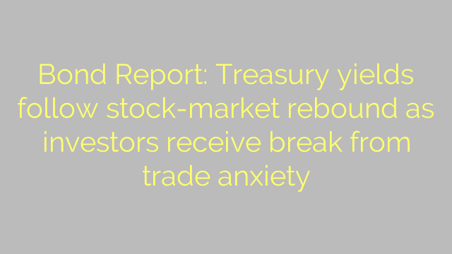 Bond Report: Treasury yields follow stock-market rebound as investors receive break from trade anxiety