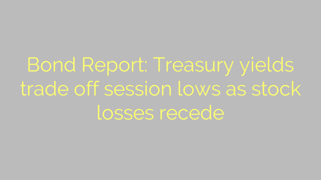 Bond Report: Treasury yields trade off session lows as stock losses recede