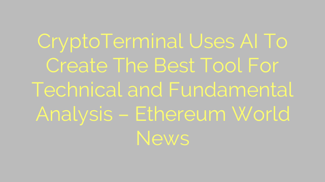 CryptoTerminal Uses AI To Create The Best Tool For Technical and Fundamental Analysis – Ethereum World News