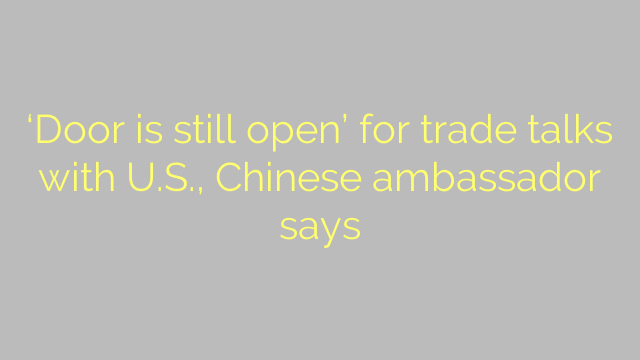 'Door is still open' for trade talks with U.S., Chinese ambassador says