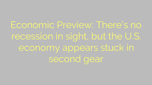 Economic Preview: There's no recession in sight, but the U.S. economy appears stuck in second gear