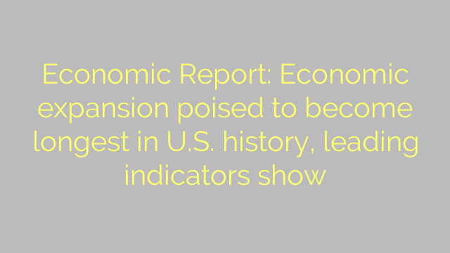 Economic Report: Economic expansion poised to become longest in U.S. history, leading indicators show
