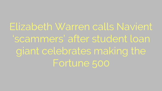 Elizabeth Warren calls Navient 'scammers' after student loan giant celebrates making the Fortune 500