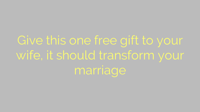 Give this one free gift to your wife, it should transform your marriage