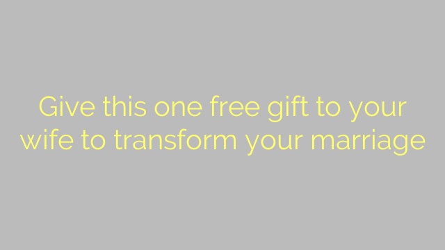 Give this one free gift to your wife to transform your marriage