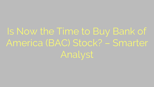 Is Now the Time to Buy Bank of America (BAC) Stock? – Smarter Analyst