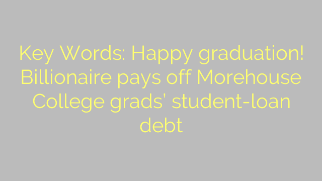 Key Words: Happy graduation! Billionaire pays off Morehouse College grads' student-loan debt