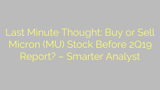 Last Minute Thought: Buy or Sell Micron (MU) Stock Before 2Q19 Report? – Smarter Analyst