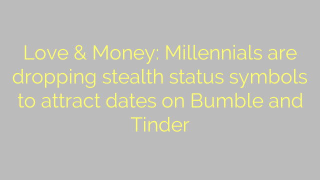 Love & Money: Millennials are dropping stealth status symbols to attract dates on Bumble and Tinder