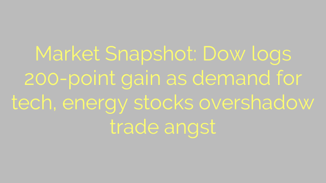Market Snapshot: Dow logs 200-point gain as demand for tech, energy stocks overshadow trade angst