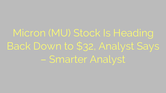 Micron (MU) Stock Is Heading Back Down to $32, Analyst Says – Smarter Analyst