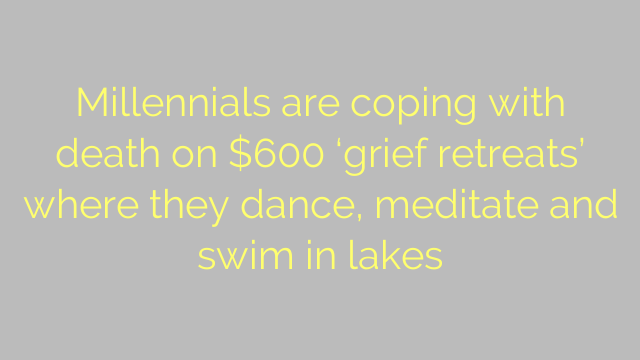 Millennials are coping with death on $600 'grief retreats' where they dance, meditate and swim in lakes