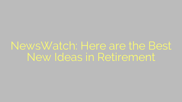 NewsWatch: Here are the Best New Ideas in Retirement