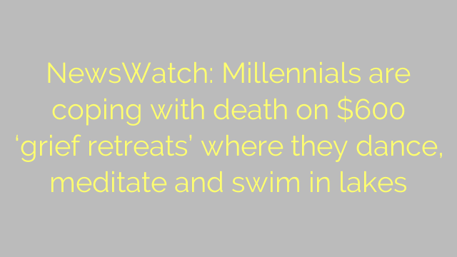 NewsWatch: Millennials are coping with death on $600 'grief retreats' where they dance, meditate and swim in lakes